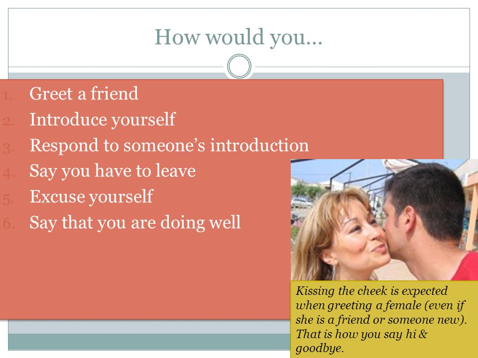 How would you… Greet a friend Introduce yourself