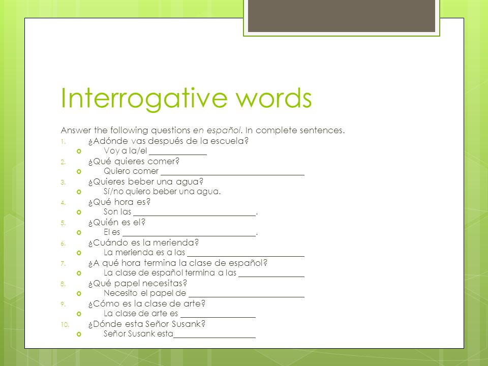Interrogative words Answer the following questions en español. In complete sentences. ¿Adónde vas después de la escuela