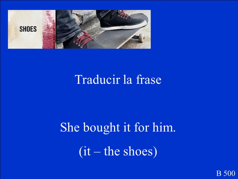 Traducir la frase She bought it for him. (it – the shoes) B 500