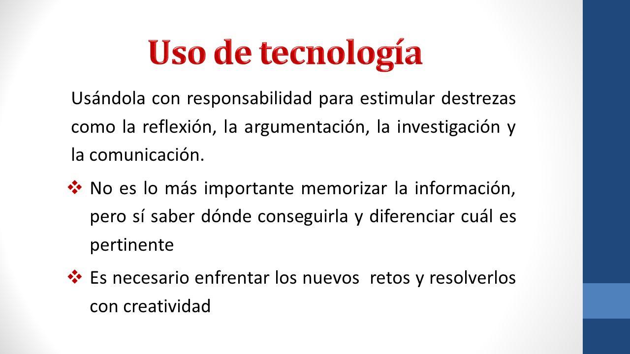 Uso de tecnología Usándola con responsabilidad para estimular destrezas como la reflexión, la argumentación, la investigación y la comunicación.