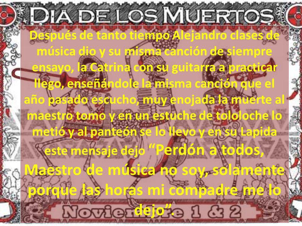 Después de tanto tiempo Alejandro clases de música dio y su misma canción de siempre ensayo, la Catrina con su guitarra a practicar llego, enseñándole la misma canción que el año pasado escucho, muy enojada la muerte al maestro tomo y en un estuche de tololoche lo metió y al panteón se lo llevo y en su Lapida este mensaje dejo Perdón a todos, Maestro de música no soy, solamente porque las horas mi compadre me lo dejo .