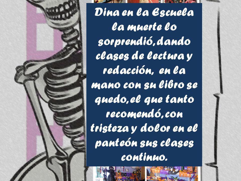 Dina en la Escuela la muerte lo sorprendió, dando clases de lectura y redacción, en la mano con su libro se quedo, el que tanto recomendó, con tristeza y dolor en el panteón sus clases continuo.