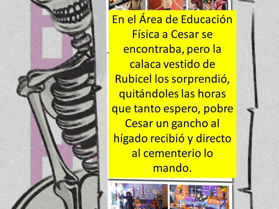 En el Área de Educación Física a Cesar se encontraba, pero la calaca vestido de Rubicel los sorprendió, quitándoles las horas que tanto espero, pobre Cesar un gancho al hígado recibió y directo al cementerio lo mando.
