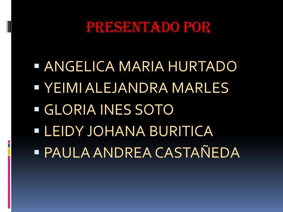Presentado por ANGELICA MARIA HURTADO. YEIMI ALEJANDRA MARLES. GLORIA INES SOTO. LEIDY JOHANA BURITICA.