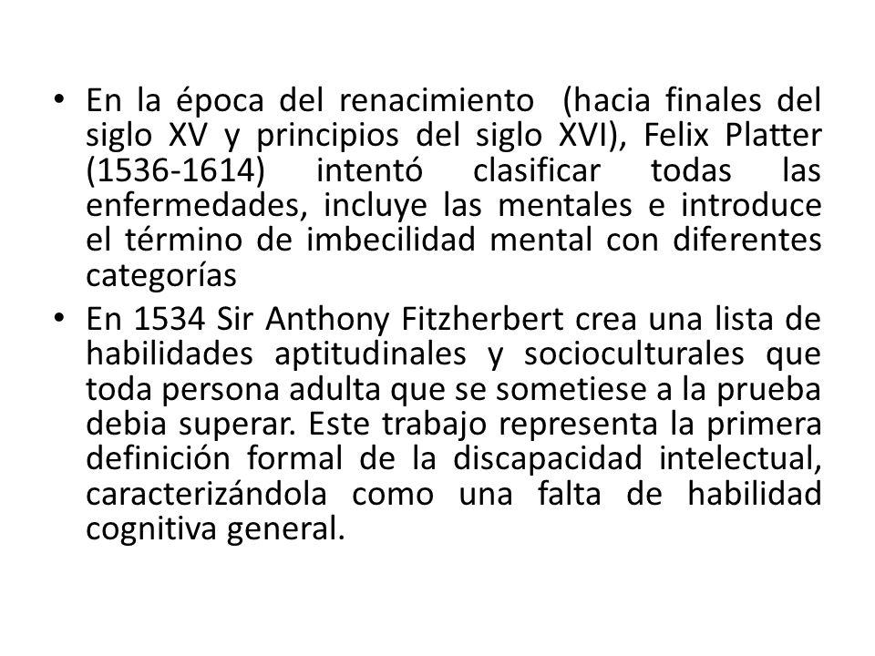 En la época del renacimiento (hacia finales del siglo XV y principios del siglo XVI), Felix Platter (1536-1614) intentó clasificar todas las enfermedades, incluye las mentales e introduce el término de imbecilidad mental con diferentes categorías