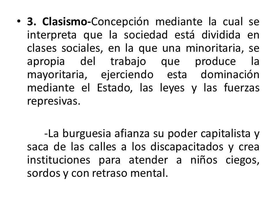 3. Clasismo-Concepción mediante la cual se interpreta que la sociedad está dividida en clases sociales, en la que una minoritaria, se apropia del trabajo que produce la mayoritaria, ejerciendo esta dominación mediante el Estado, las leyes y las fuerzas represivas.