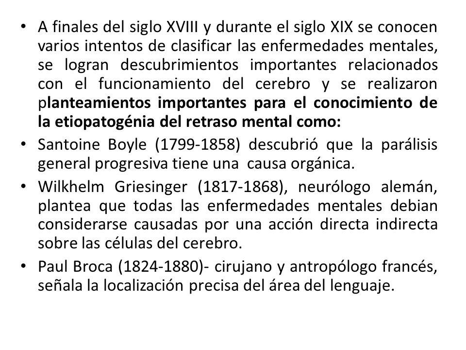 A finales del siglo XVIII y durante el siglo XIX se conocen varios intentos de clasificar las enfermedades mentales, se logran descubrimientos importantes relacionados con el funcionamiento del cerebro y se realizaron planteamientos importantes para el conocimiento de la etiopatogénia del retraso mental como: