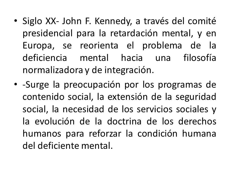 Siglo XX- John F. Kennedy, a través del comité presidencial para la retardación mental, y en Europa, se reorienta el problema de la deficiencia mental hacia una filosofía normalizadora y de integración.