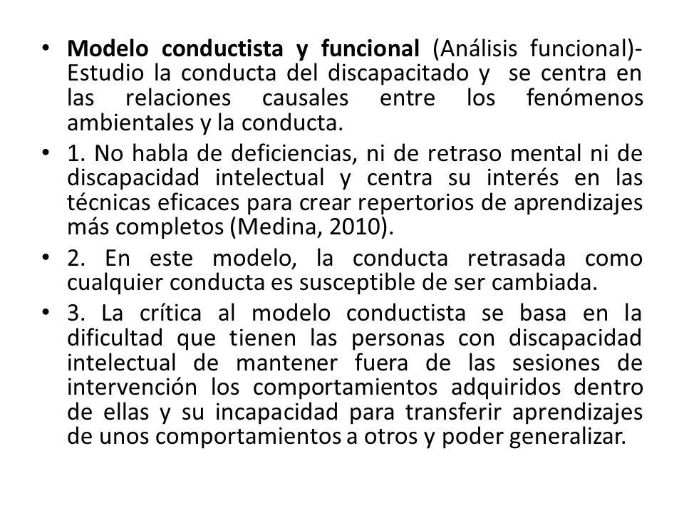 Modelo conductista y funcional (Análisis funcional)- Estudio la conducta del discapacitado y se centra en las relaciones causales entre los fenómenos ambientales y la conducta.