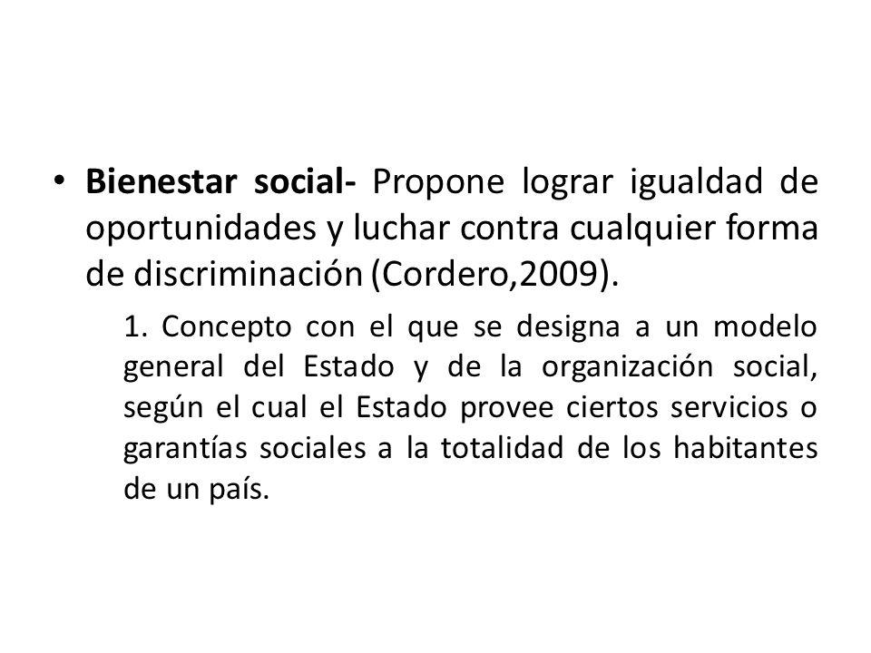 Bienestar social- Propone lograr igualdad de oportunidades y luchar contra cualquier forma de discriminación (Cordero,2009).
