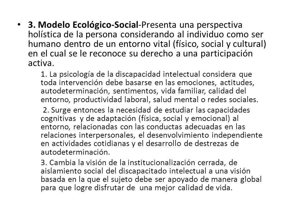 3. Modelo Ecológico-Social-Presenta una perspectiva holística de la persona considerando al individuo como ser humano dentro de un entorno vital (físico, social y cultural) en el cual se le reconoce su derecho a una participación activa.
