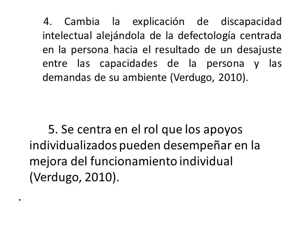 4. Cambia la explicación de discapacidad intelectual alejándola de la defectología centrada en la persona hacia el resultado de un desajuste entre las capacidades de la persona y las demandas de su ambiente (Verdugo, 2010).