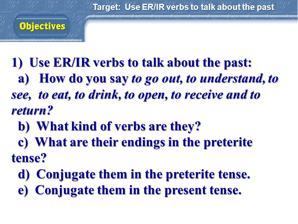 1) Use ER/IR verbs to talk about the past: