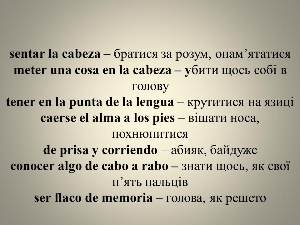 sentar la cabeza – братися за розум, опам'ятатися meter una cosa en la cabeza – убити щось собі в голову tener en la punta de la lengua – крутитися на язиці caerse el alma a los pies – вішати носа, похнюпитися de prisa y corriendo – абияк, байдуже conocer algo de cabo a rabo – знати щось, як свої п'ять пальців ser flaco de memoria – голова, як решето