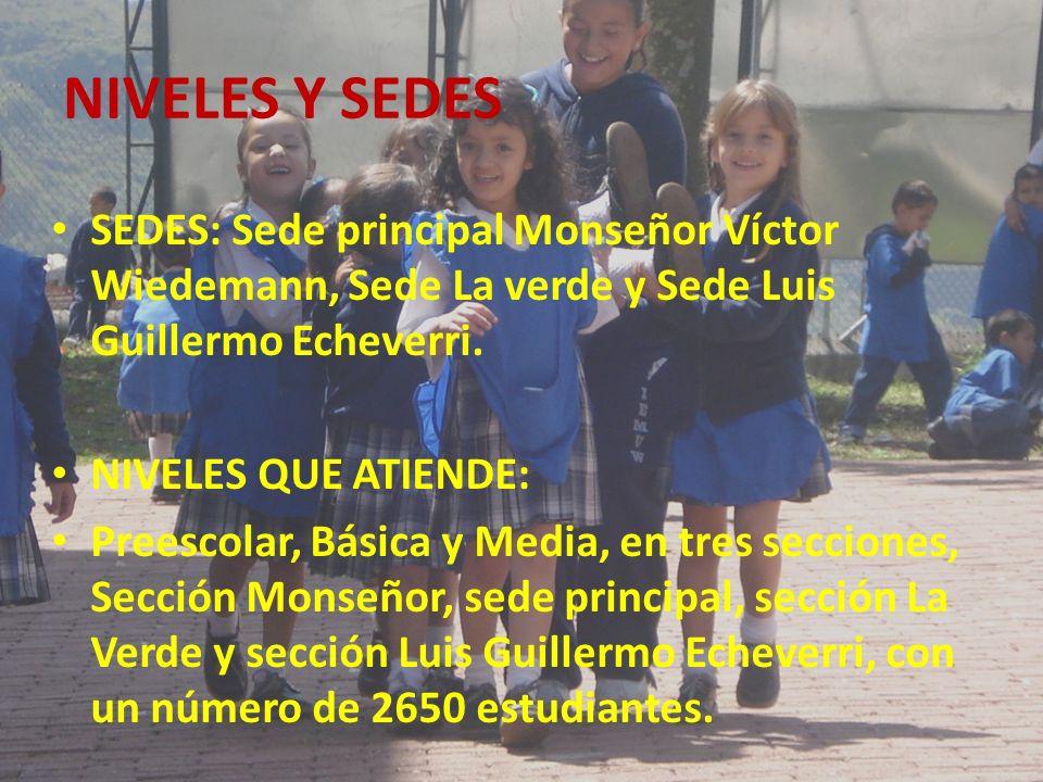 NIVELES Y SEDES SEDES: Sede principal Monseñor Víctor Wiedemann, Sede La verde y Sede Luis Guillermo Echeverri.