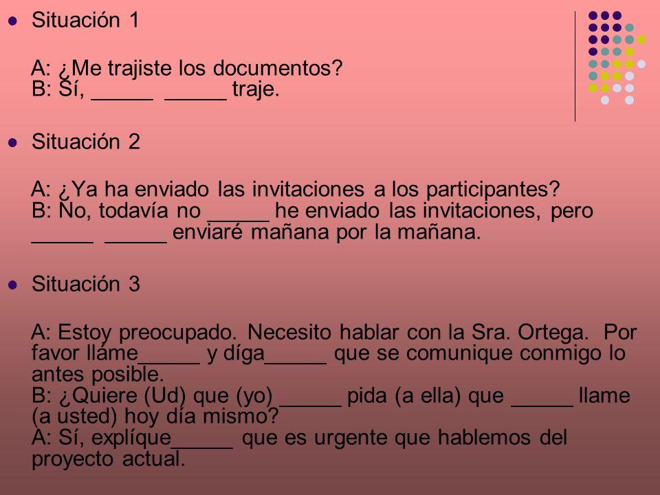 Situación 1 A: ¿Me trajiste los documentos B: Sí, _____ _____ traje. Situación 2.