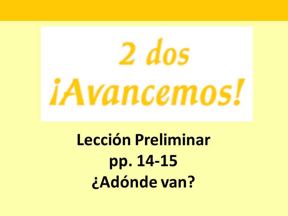 Lección Preliminar pp. 14-15 ¿Adónde van