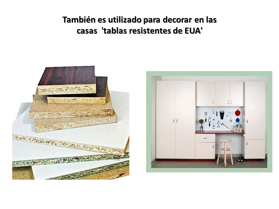 También es utilizado para decorar en las casas tablas resistentes de EUA