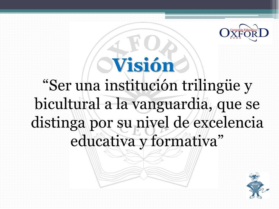 Visión Ser una institución trilingüe y bicultural a la vanguardia, que se distinga por su nivel de excelencia educativa y formativa