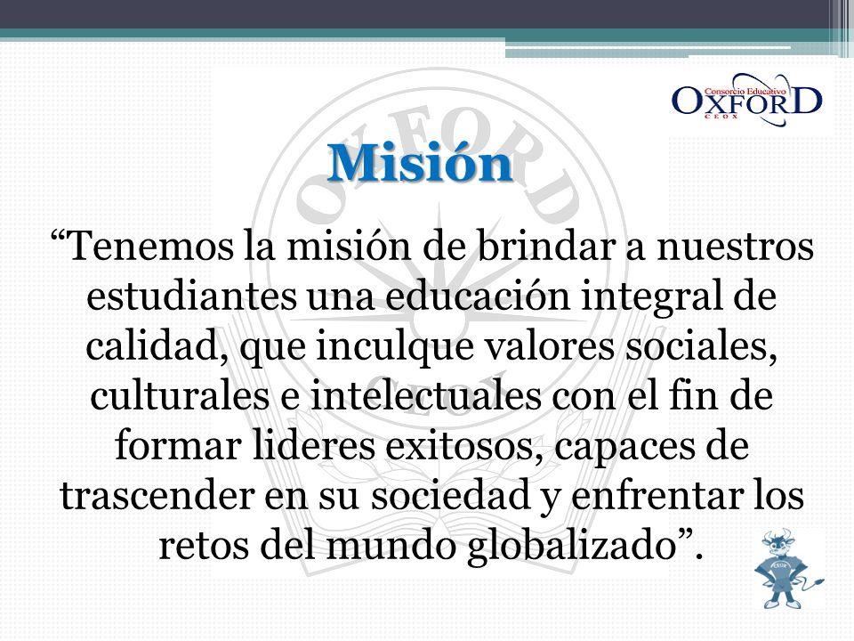 Misión Tenemos la misión de brindar a nuestros estudiantes una educación integral de calidad, que inculque valores sociales, culturales e intelectuales con el fin de formar lideres exitosos, capaces de trascender en su sociedad y enfrentar los retos del mundo globalizado .