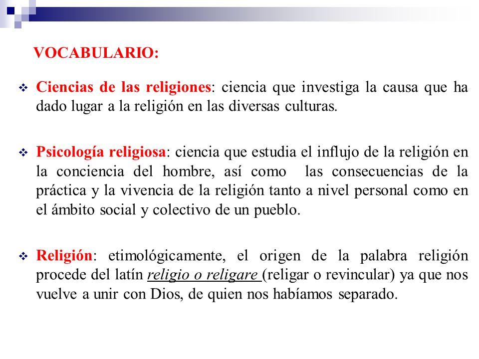 VOCABULARIO: Ciencias de las religiones: ciencia que investiga la causa que ha dado lugar a la religión en las diversas culturas.