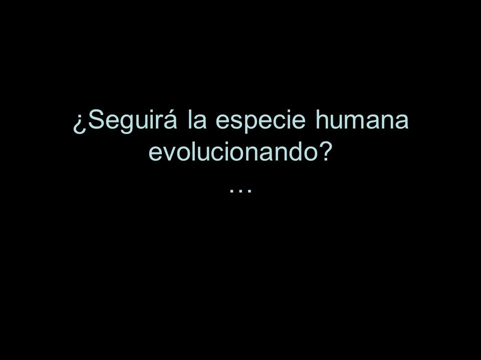 ¿Seguirá la especie humana evolucionando …