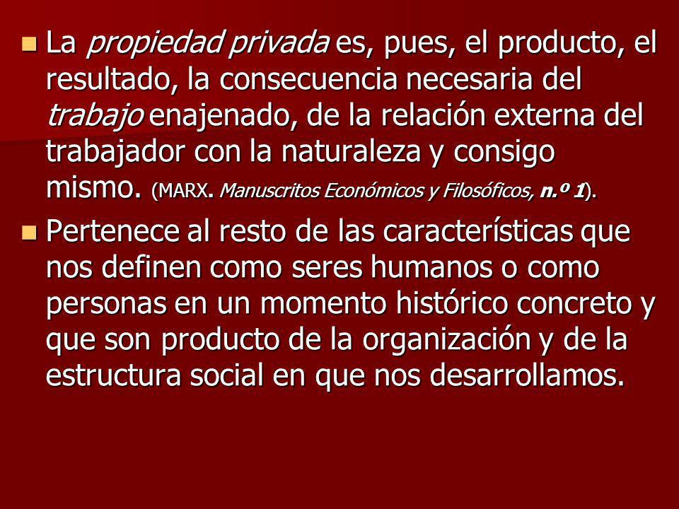 La propiedad privada es, pues, el producto, el resultado, la consecuencia necesaria del trabajo enajenado, de la relación externa del trabajador con la naturaleza y consigo mismo. (MARX. Manuscritos Económicos y Filosóficos, n.º 1).