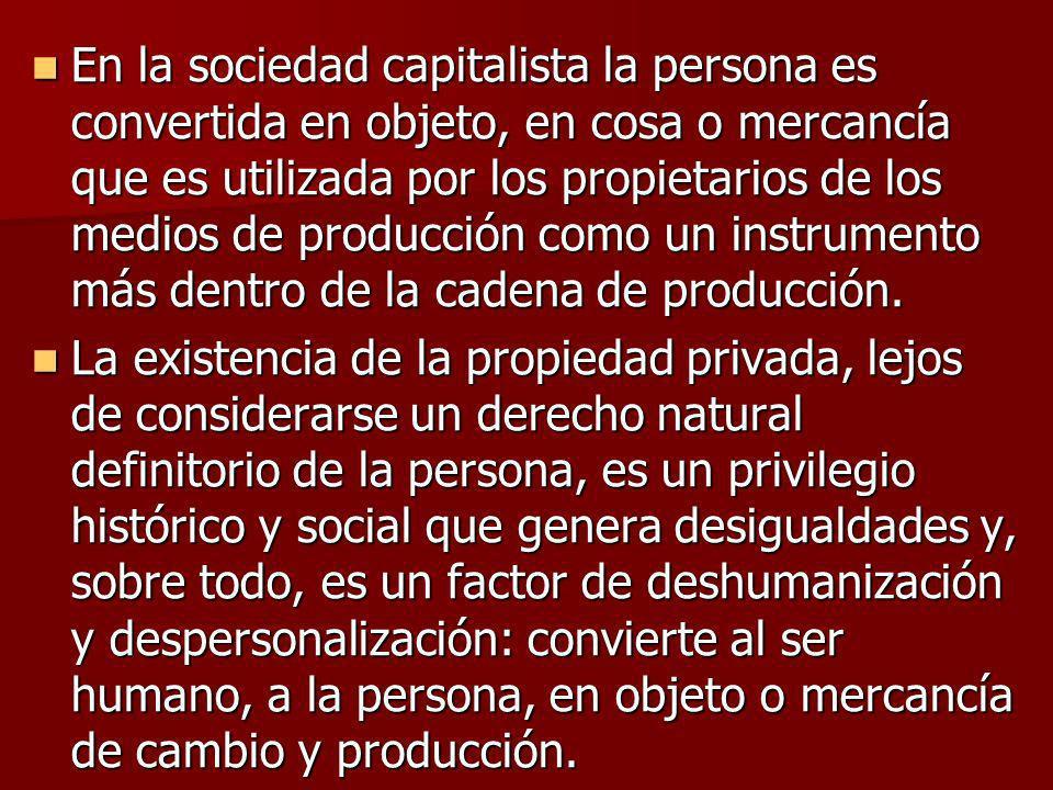 En la sociedad capitalista la persona es convertida en objeto, en cosa o mercancía que es utilizada por los propietarios de los medios de producción como un instrumento más dentro de la cadena de producción.