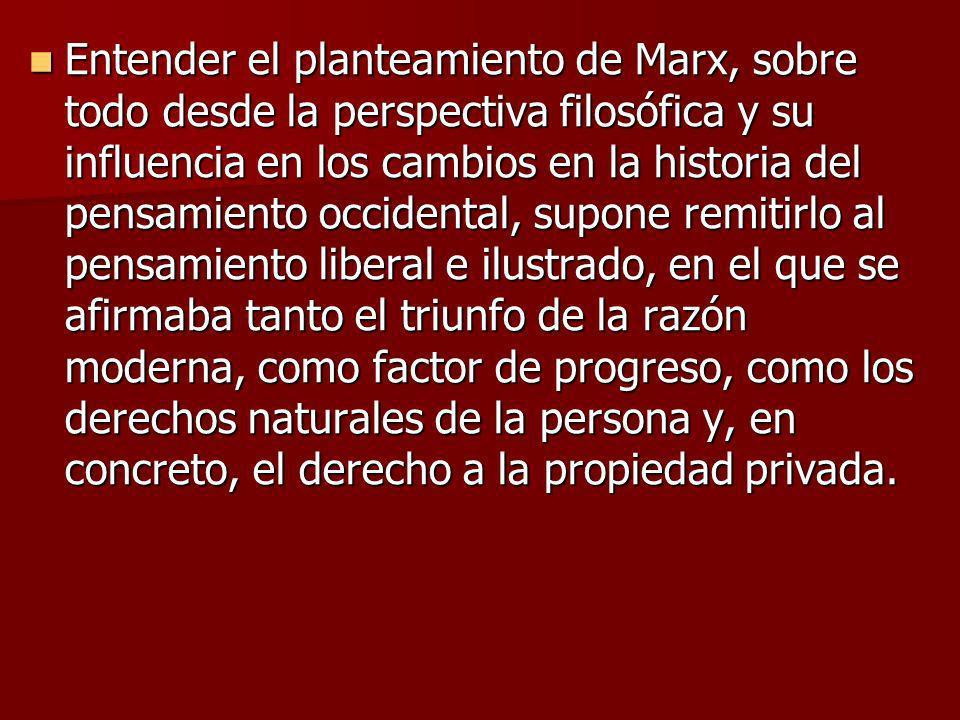 Entender el planteamiento de Marx, sobre todo desde la perspectiva filosófica y su influencia en los cambios en la historia del pensamiento occidental, supone remitirlo al pensamiento liberal e ilustrado, en el que se afirmaba tanto el triunfo de la razón moderna, como factor de progreso, como los derechos naturales de la persona y, en concreto, el derecho a la propiedad privada.