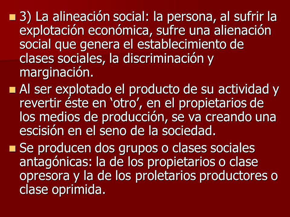 3) La alineación social: la persona, al sufrir la explotación económica, sufre una alienación social que genera el establecimiento de clases sociales, la discriminación y marginación.