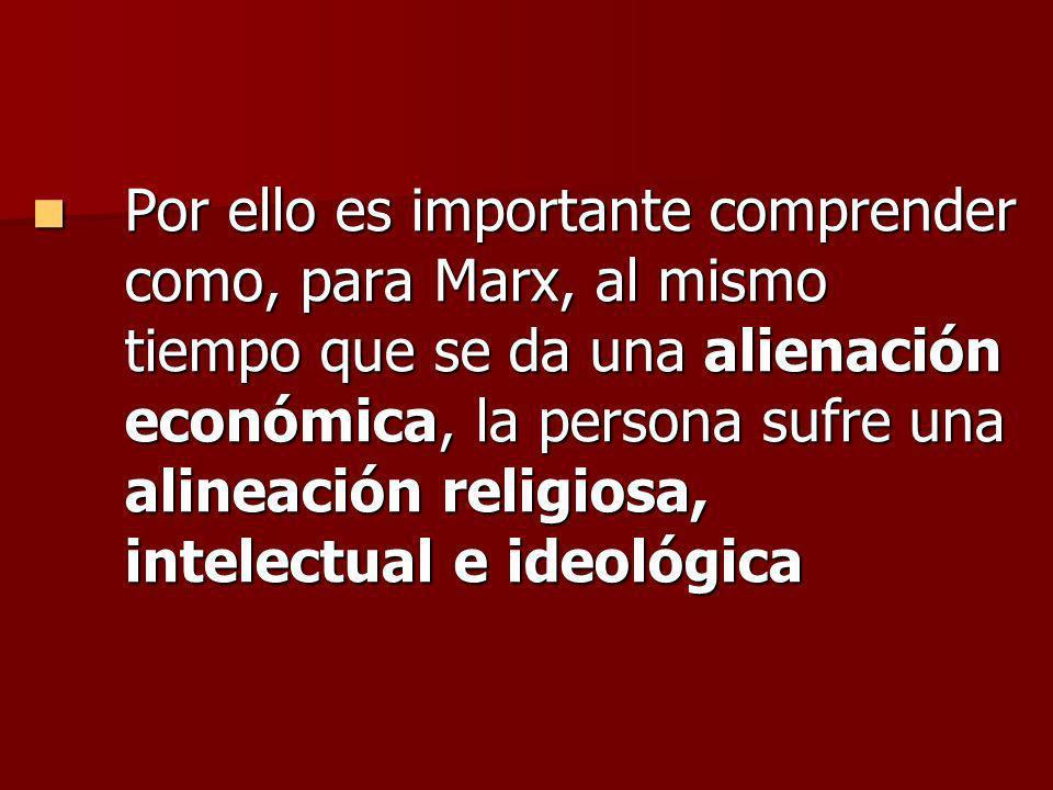 Por ello es importante comprender como, para Marx, al mismo tiempo que se da una alienación económica, la persona sufre una alineación religiosa, intelectual e ideológica