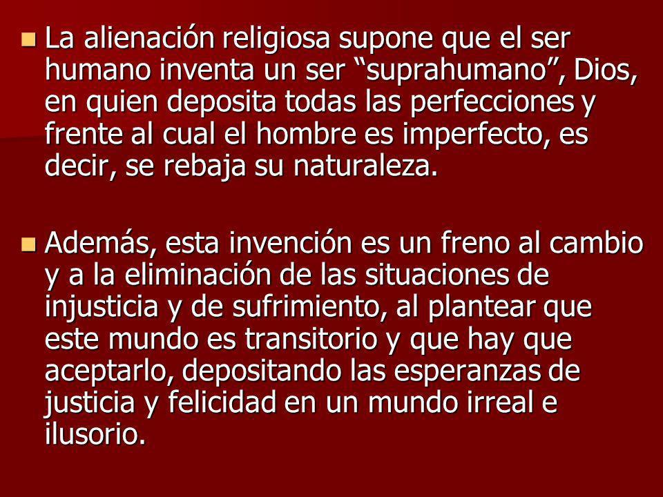 La alienación religiosa supone que el ser humano inventa un ser suprahumano , Dios, en quien deposita todas las perfecciones y frente al cual el hombre es imperfecto, es decir, se rebaja su naturaleza.