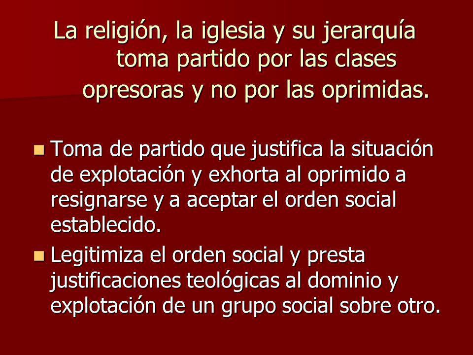 La religión, la iglesia y su jerarquía toma partido por las clases opresoras y no por las oprimidas.