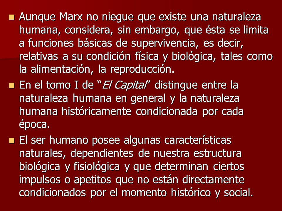 Aunque Marx no niegue que existe una naturaleza humana, considera, sin embargo, que ésta se limita a funciones básicas de supervivencia, es decir, relativas a su condición física y biológica, tales como la alimentación, la reproducción.