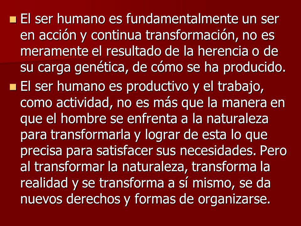 El ser humano es fundamentalmente un ser en acción y continua transformación, no es meramente el resultado de la herencia o de su carga genética, de cómo se ha producido.