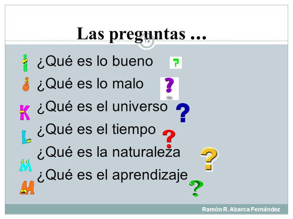 Las preguntas ... ¿Qué es lo bueno ¿Qué es lo malo ¿Qué es el universo ¿Qué es el tiempo ¿Qué es la naturaleza ¿Qué es el aprendizaje