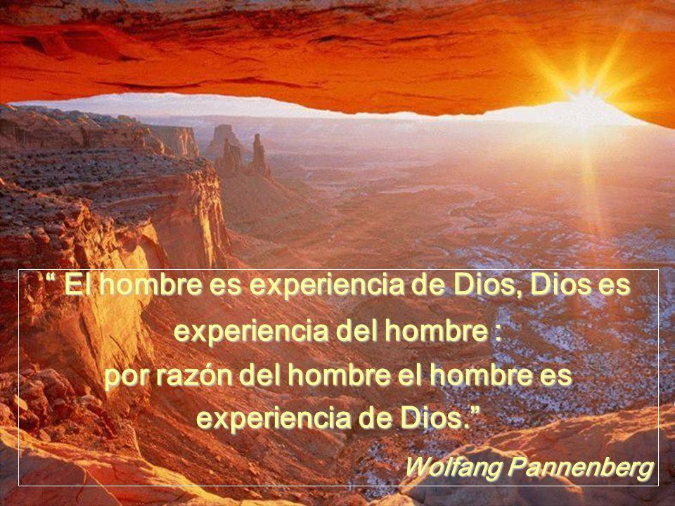 El hombre es experiencia de Dios, Dios es experiencia del hombre :