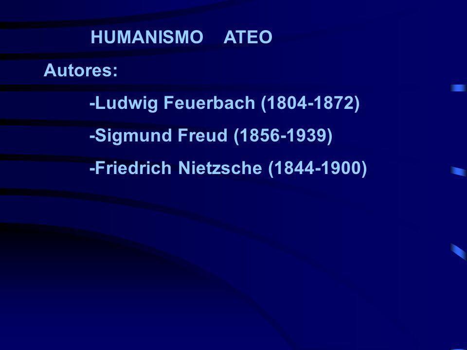 HUMANISMO ATEO Autores: -Ludwig Feuerbach (1804-1872) -Sigmund Freud (1856-1939) -Friedrich Nietzsche (1844-1900)