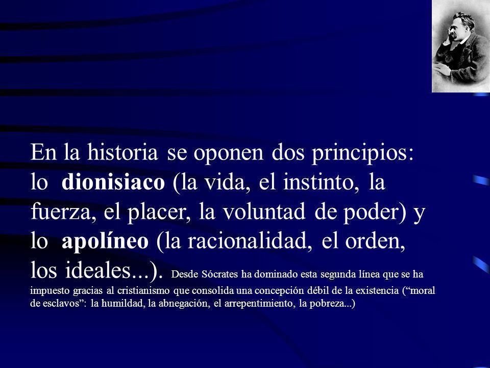 En la historia se oponen dos principios: lo dionisiaco (la vida, el instinto, la fuerza, el placer, la voluntad de poder) y lo apolíneo (la racionalidad, el orden, los ideales...).