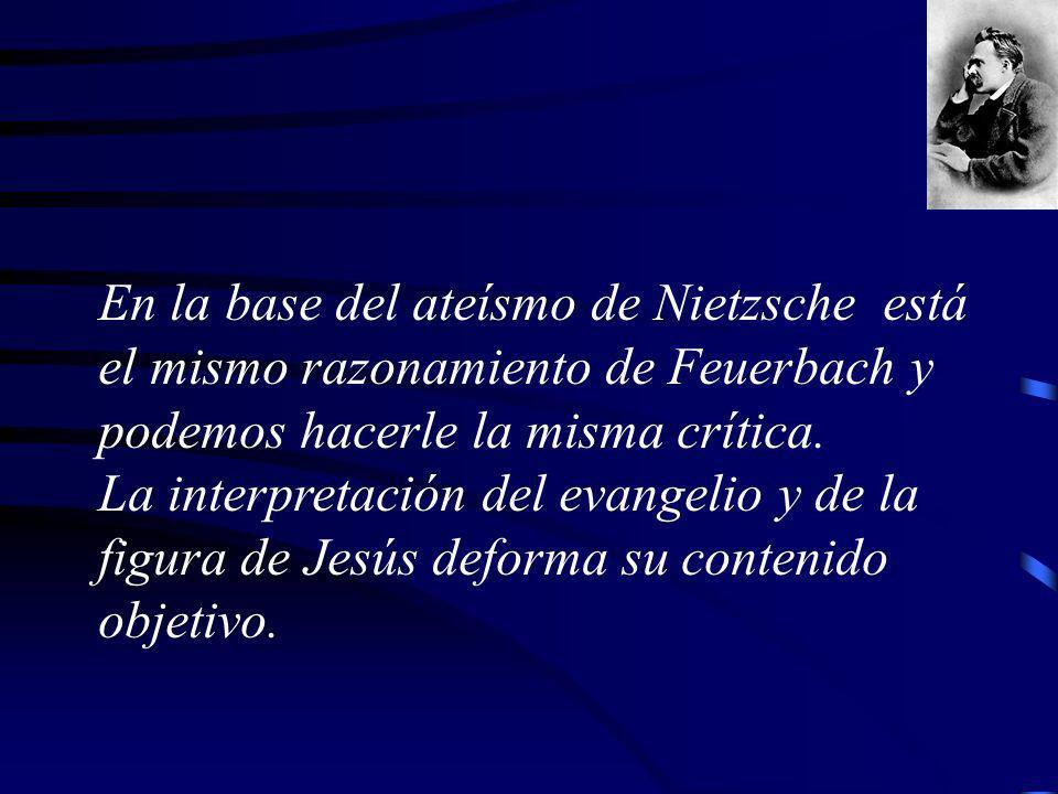 En la base del ateísmo de Nietzsche está el mismo razonamiento de Feuerbach y podemos hacerle la misma crítica.