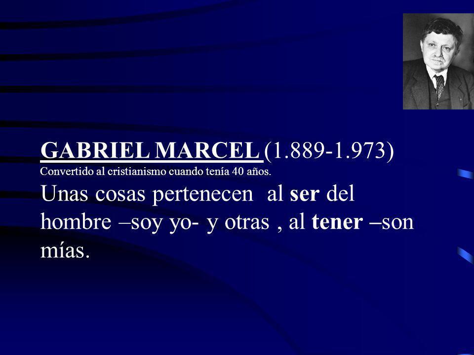 GABRIEL MARCEL (1.889-1.973) Convertido al cristianismo cuando tenía 40 años.