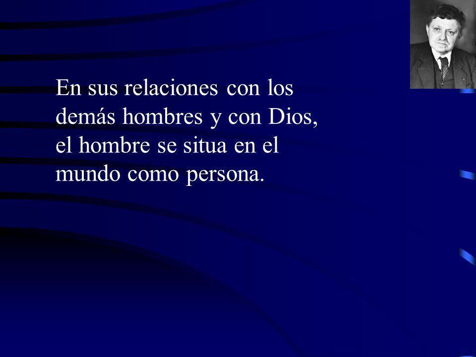 En sus relaciones con los demás hombres y con Dios, el hombre se situa en el mundo como persona.