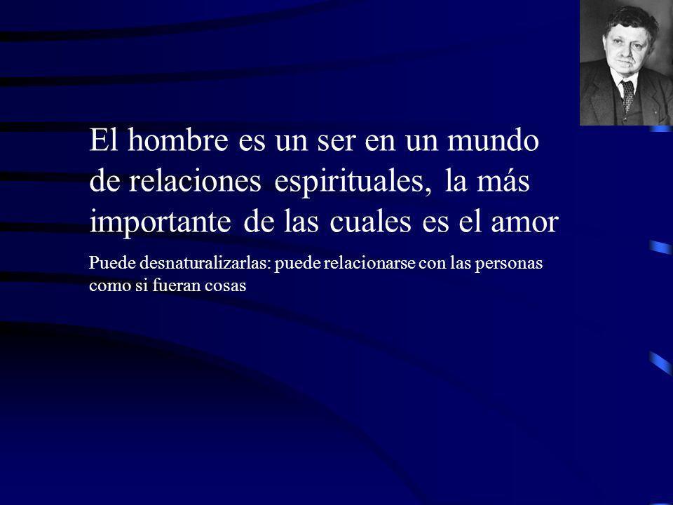 El hombre es un ser en un mundo de relaciones espirituales, la más importante de las cuales es el amor