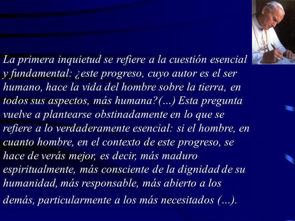 La primera inquietud se refiere a la cuestión esencial y fundamental: ¿este progreso, cuyo autor es el ser humano, hace la vida del hombre sobre la tierra, en todos sus aspectos, más humana (…) Esta pregunta vuelve a plantearse obstinadamente en lo que se refiere a lo verdaderamente esencial: si el hombre, en cuanto hombre, en el contexto de este progreso, se hace de verás mejor, es decir, más maduro espiritualmente, más consciente de la dignidad de su humanidad, más responsable, más abierto a los demás, particularmente a los más necesitados (…).