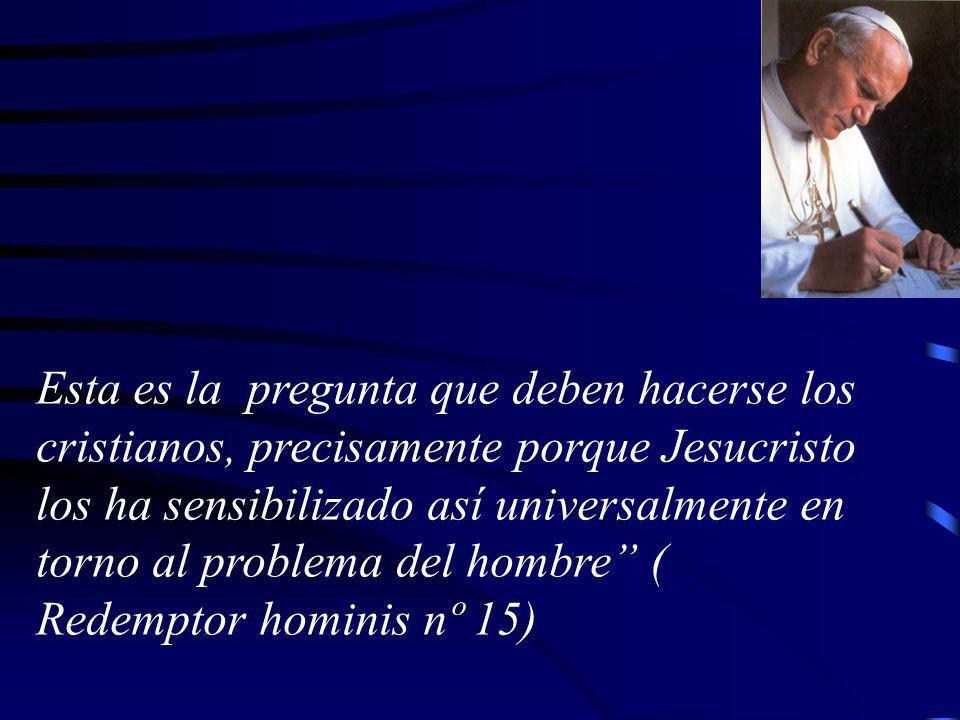 Esta es la pregunta que deben hacerse los cristianos, precisamente porque Jesucristo los ha sensibilizado así universalmente en torno al problema del hombre ( Redemptor hominis nº 15)