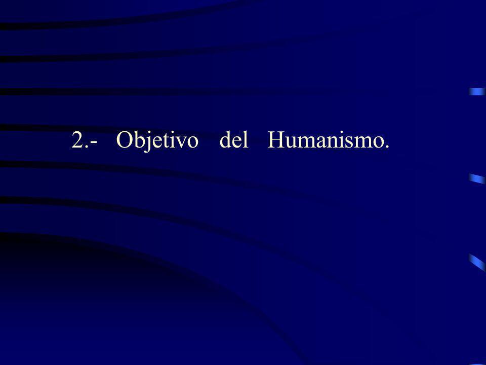 2.- Objetivo del Humanismo.