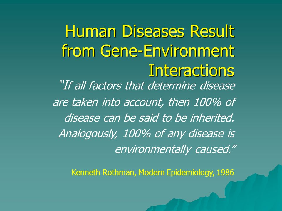Human Diseases Result from Gene-Environment Interactions