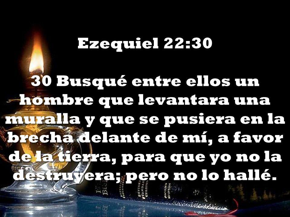 Ezequiel 22:30 30 Busqué entre ellos un hombre que levantara una muralla y que se pusiera en la brecha delante de mí, a favor de la tierra, para que yo no la destruyera; pero no lo hallé.