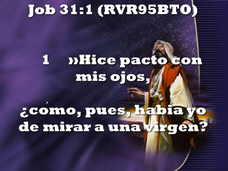 Job 31:1 (RVR95BTO) 1 »Hice pacto con mis ojos, ¿cómo, pues, había yo de mirar a una virgen