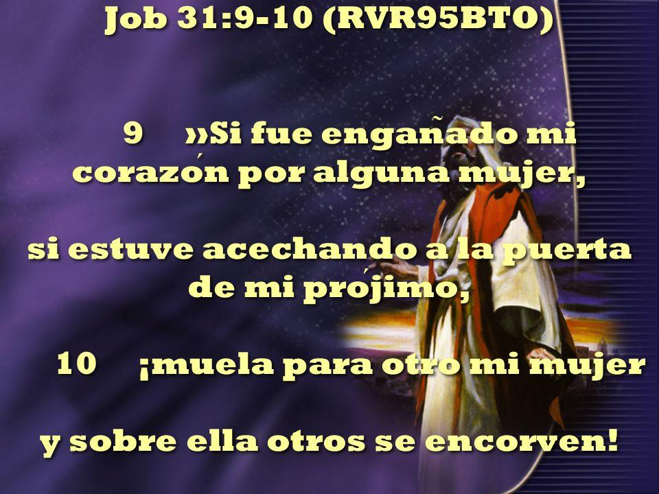 Job 31:9-10 (RVR95BTO) 9 »Si fue engañado mi corazón por alguna mujer, si estuve acechando a la puerta de mi prójimo, 10 ¡muela para otro mi mujer y sobre ella otros se encorven!